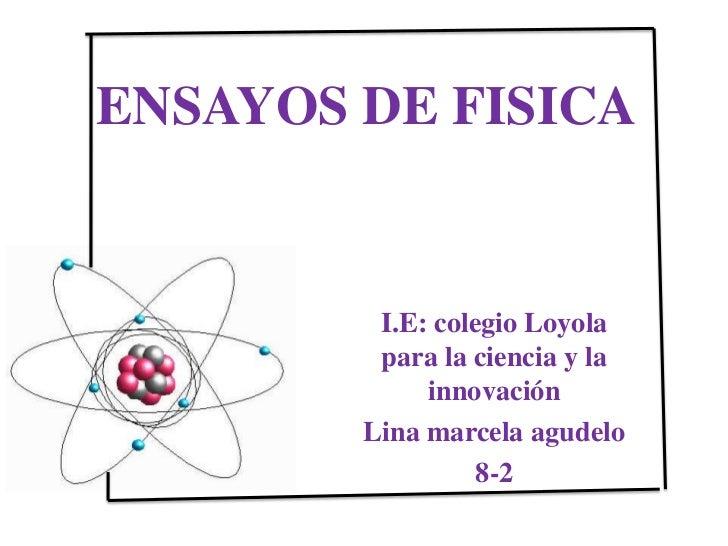 ENSAYOS DE FISICA<br />I.E: colegio Loyola para la ciencia y la innovación <br />Lina marcela agudelo   <br />8-2 <br />