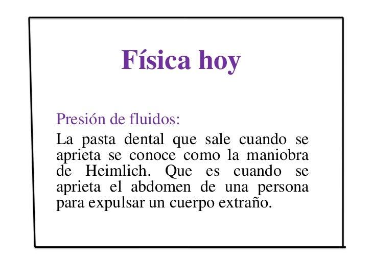 Física hoy <br />Presión de fluidos:<br />La pasta dental que sale cuando se aprieta se conoce como la maniobra de Heimlic...
