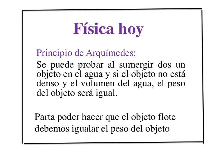 Física hoy <br />Principio de Arquímedes:<br />Se puede probar al sumergir dos un objeto en el agua y si el objeto no está...
