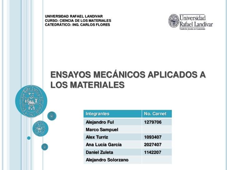 UNIVERSIDAD RAFAEL LANDIVAR CURSO: CIENCIA DE LOS MATERIALES CATEDRÁTICO: ING. CARLOS FLORES       ENSAYOS MECÁNICOS APLIC...