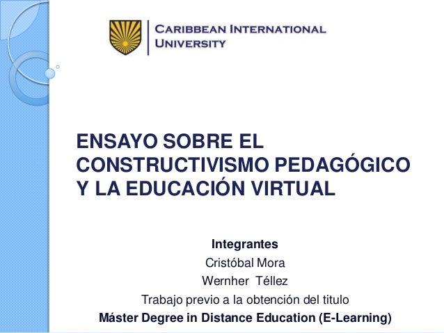 ENSAYO SOBRE EL CONSTRUCTIVISMO PEDAGÓGICO Y LA EDUCACIÓN VIRTUAL Integrantes Cristóbal Mora Wernher Téllez Trabajo previo...
