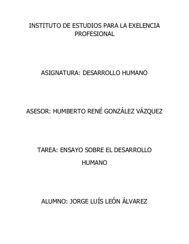 INSTITUTO DE ESTUDIOS PARA LA EXELENCIA PROFESIONAL ASIGNATURA: DESARROLLO HUMANO ASESOR: HUMBERTO RENÉ GONZÁLEZ VÁZQUEZ T...