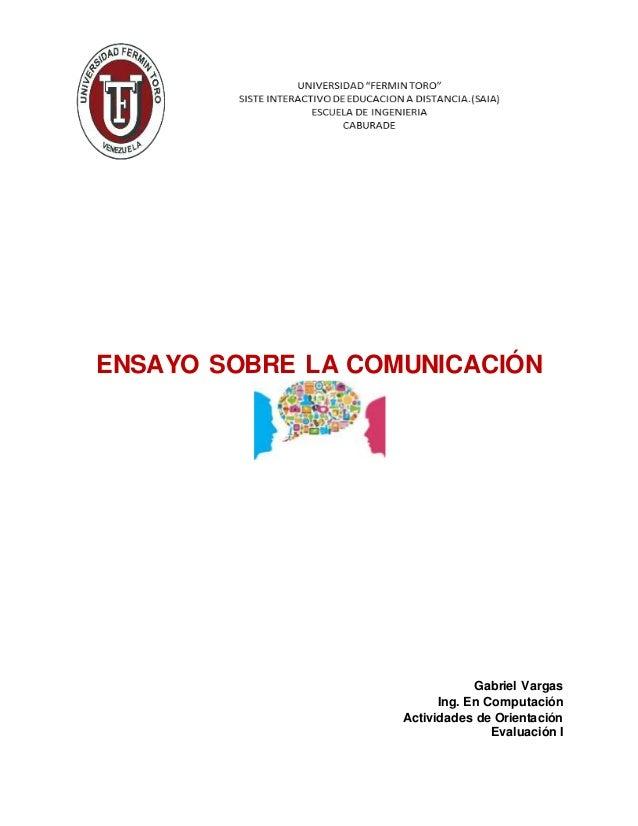 ENSAYO SOBRE LA COMUNICACIÓN Gabriel Vargas Ing. En Computación Actividades de Orientación Evaluación I