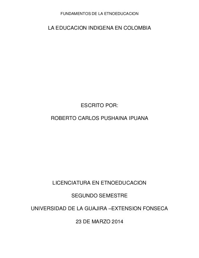 FUNDAMENTOS DE LA ETNOEDUCACION LA EDUCACION INDIGENA EN COLOMBIA ESCRITO POR: ROBERTO CARLOS PUSHAINA IPUANA LICENCIATURA...