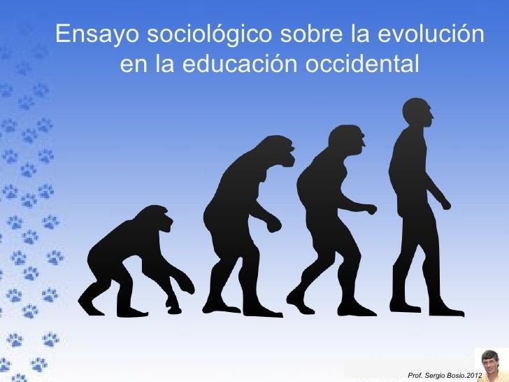 Ensayo sociológico sobre la evolución     en la educación occidental                              Prof. Sergio Bosio.2012