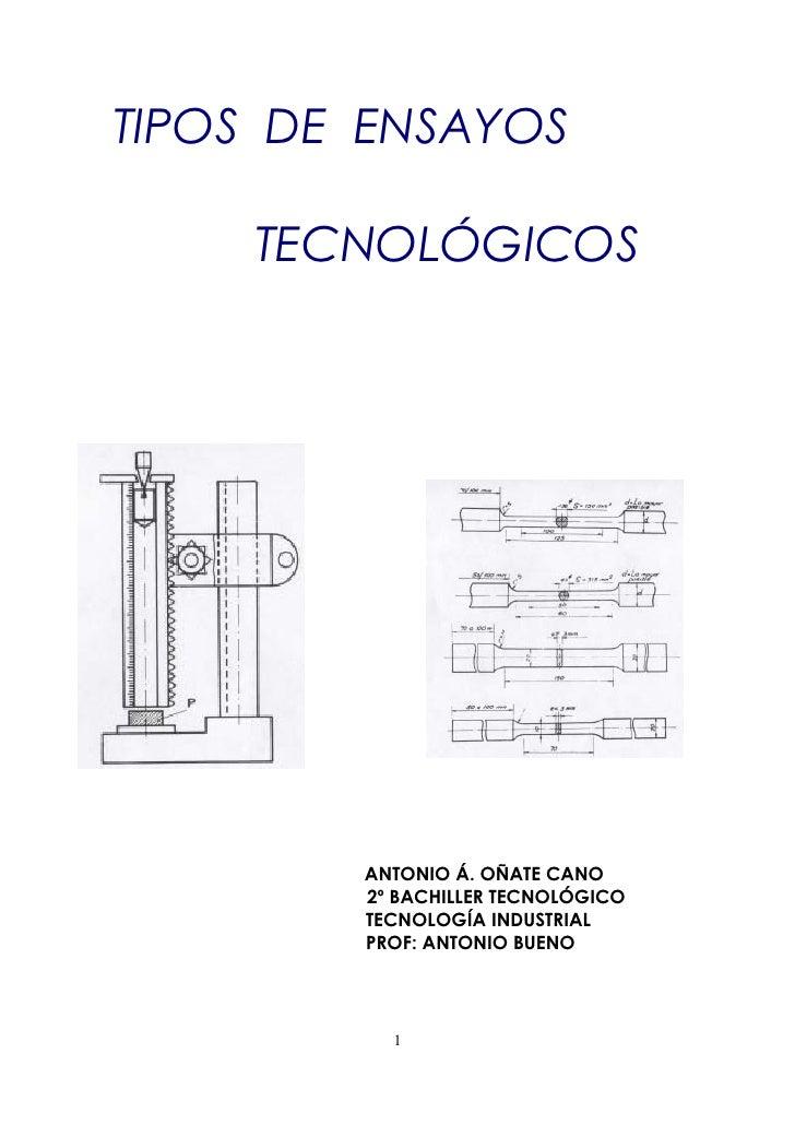 TIPOS DE ENSAYOS      TECNOLÓGICOS             ANTONIO Á. OÑATE CANO         2º BACHILLER TECNOLÓGICO         TECNOLOGÍA I...