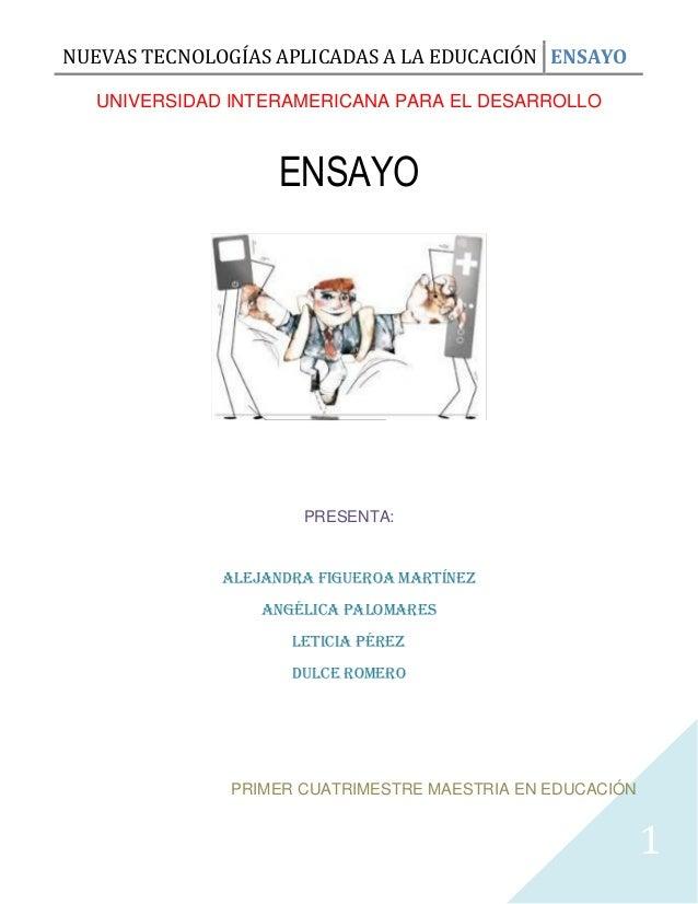 NUEVAS TECNOLOGÍAS APLICADAS A LA EDUCACIÓN ENSAYO UNIVERSIDAD INTERAMERICANA PARA EL DESARROLLO  ENSAYO  PRESENTA:  ALEJA...