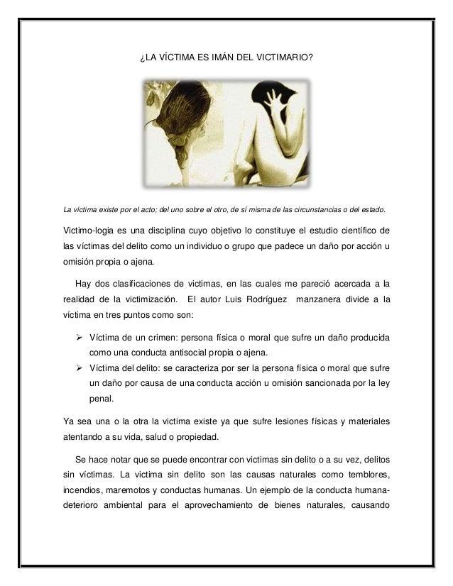 ¿LA VÍCTIMA ES IMÁN DEL VICTIMARIO?La víctima existe por el acto; del uno sobre el otro, de sí misma de las circunstancias...
