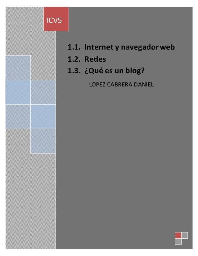 1.1 . Internet y navegador web  1.2. Redes  1.3. ¿Qué es un blog?  LOPEZ CABRERA DANIEL  ICV5