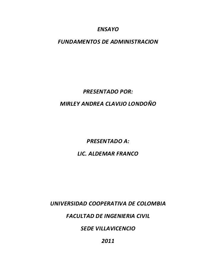 ENSAYO  FUNDAMENTOS DE ADMINISTRACION         PRESENTADO POR:  MIRLEY ANDREA CLAVIJO LONDOÑO           PRESENTADO A:      ...