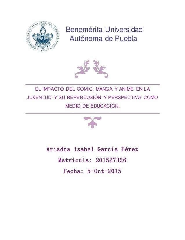 Benemérita Universidad Autónoma de Puebla. Ariadna Isabel García Pérez Matricula: 201527326 Fecha: 5-Oct-2015 EL IMPACTO D...
