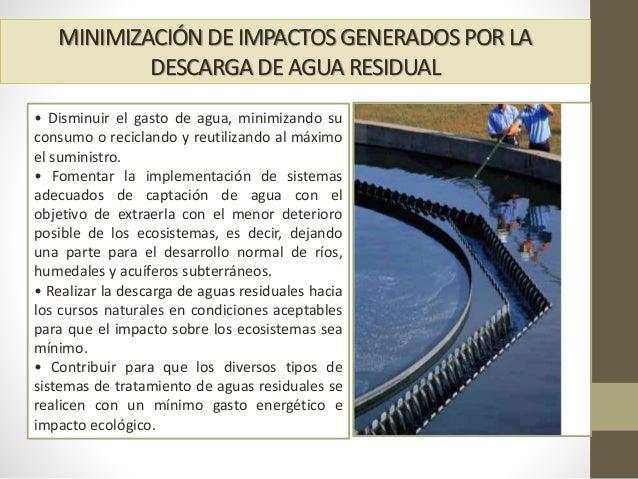 MINIMIZACIÓNDE IMPACTOS GENERADOS POR LA DESCARGADE AGUA RESIDUAL • Disminuir el gasto de agua, minimizando su consumo o r...