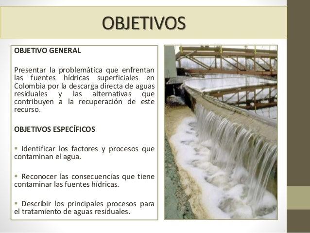 OBJETIVOS OBJETIVO GENERAL Presentar la problemática que enfrentan las fuentes hídricas superficiales en Colombia por la d...