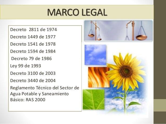 MARCO LEGAL Decreto 2811 de 1974 Decreto 1449 de 1977 Decreto 1541 de 1978 Decreto 1594 de 1984 Decreto 79 de 1986 Ley 99 ...