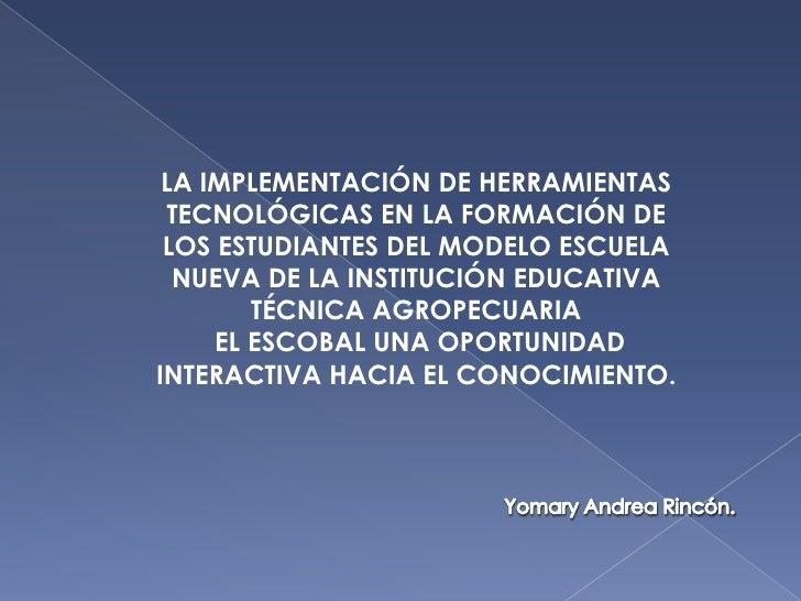 LA IMPLEMENTACIÓN DE HERRAMIENTAS TECNOLÓGICAS EN LA FORMACIÓN DE LOS ESTUDIANTES DEL MODELO ESCUELA  NUEVA DE LA INSTITUC...