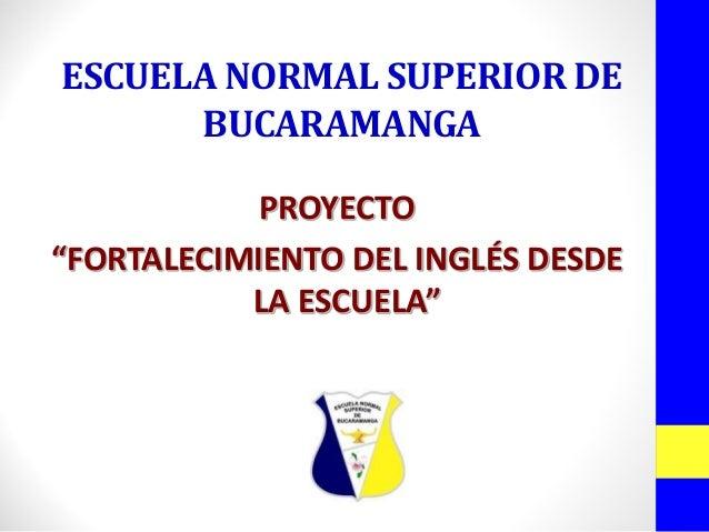 """ESCUELA NORMAL SUPERIOR DE BUCARAMANGAPROYECTO""""FORTALECIMIENTO DEL INGLÉS DESDE LA ESCUELA"""""""