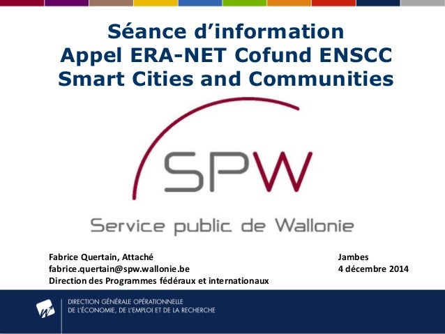 Séance d'information Appel ERA-NET Cofund ENSCC Smart Cities and Communities Fabrice Quertain, Attaché fabrice.quertain@sp...