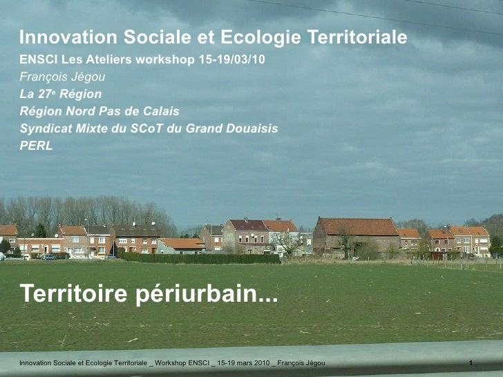 Innovation Sociale et Ecologie Territoriale  <ul><li>ENSCI Les Ateliers workshop 15-19/03/10 </li></ul><ul><li>François Jé...