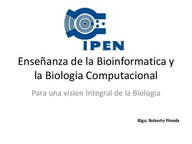 Enseñanza de la Bioinformatica y   la Biologia Computacional  Para una vision Integral de la Biologia                     ...