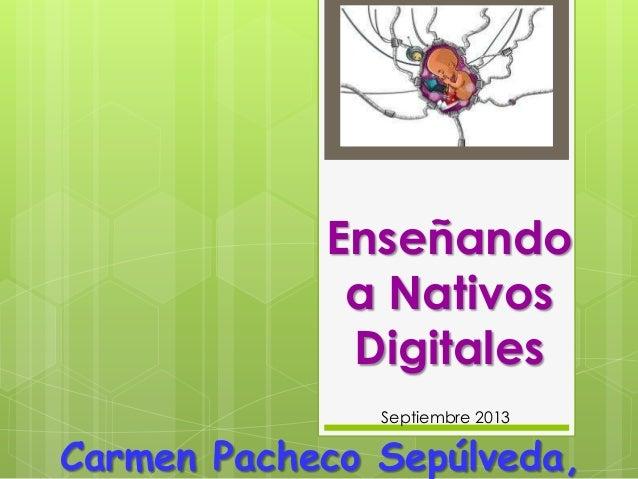 Enseñando a Nativos Digitales Carmen Pacheco Sepúlveda, Septiembre 2013