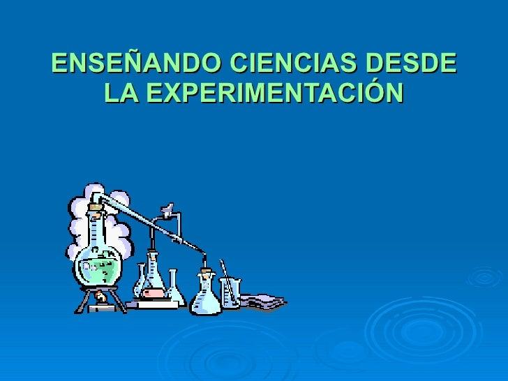 ENSEÑANDO CIENCIAS DESDE LA EXPERIMENTACIÓN