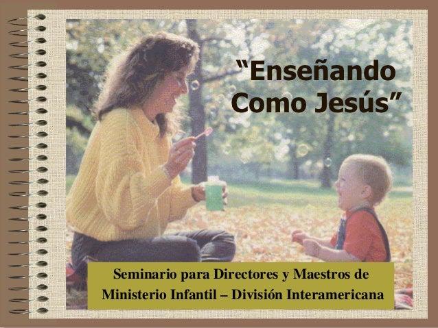 """""""Enseñando                    Como Jesús"""" Seminario para Directores y Maestros deMinisterio Infantil – División Interameri..."""