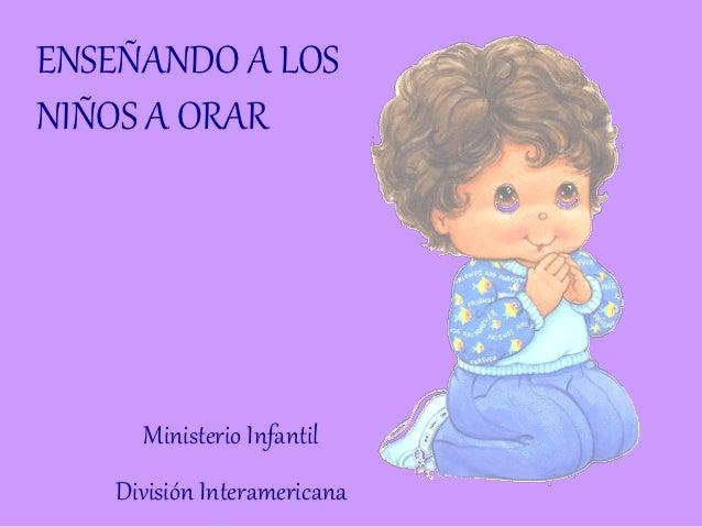 ENSEÑANDO A LOSNIÑOS A ORAR     Ministerio Infantil   División Interamericana