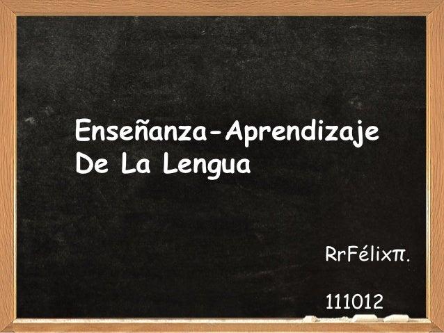 Enseñanza-AprendizajeDe La Lengua                 RrFélixπ.                 111012