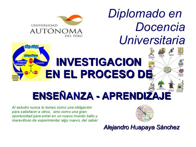 Diplomado en Docencia Universitaria INVESTIGACIONINVESTIGACION EN EL PROCESO DEEN EL PROCESO DE ENSEÑANZA - APRENDIZAJEENS...