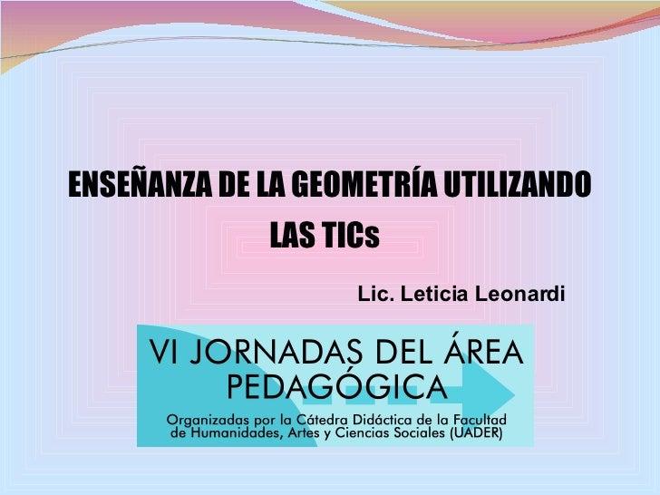 ENSEÑANZA DE LA GEOMETRÍA UTILIZANDO LAS TICs   Lic. Leticia Leonardi