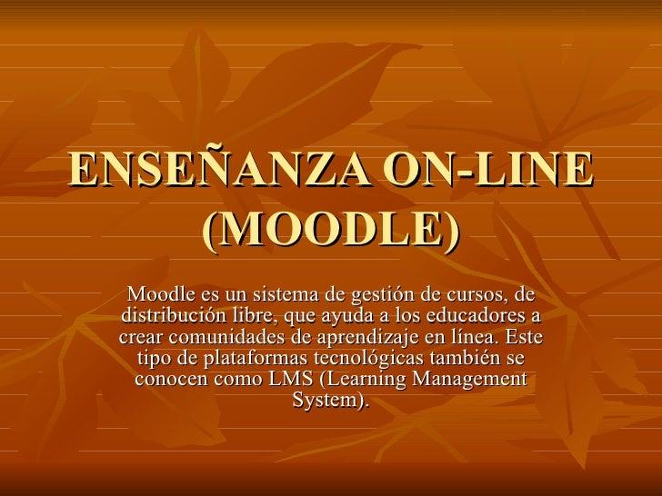 ENSEÑANZA ON-LINE (MOODLE) Moodle es un sistema de gestión de cursos, de distribución libre, que ayuda a los educadores a ...