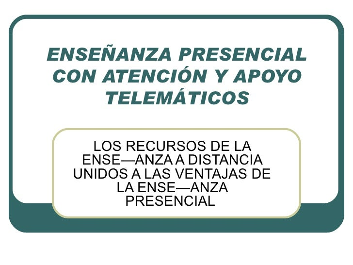 ENSEÑANZA PRESENCIAL CON ATENCIÓN Y APOYO TELEMÁTICOS LOS RECURSOS DE LA ENSEÑANZA A DISTANCIA UNIDOS A LAS VENTAJAS DE LA...