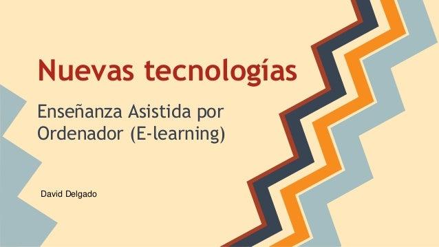 Nuevas tecnologías Enseñanza Asistida por Ordenador (E-learning) David Delgado