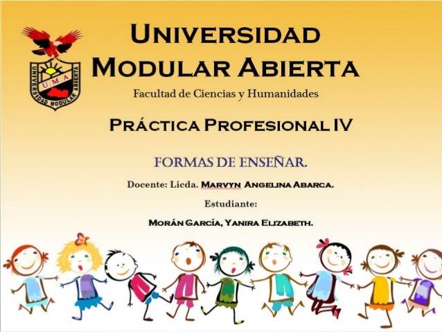 Universidad Modular Abierta Formas de enseñar. Docente: Licda. Marvyn Angelina Abarca. Estudiante: Morán García, Yanira El...