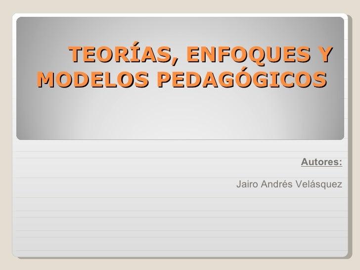 TEORÍAS, ENFOQUES Y MODELOS PEDAGÓGICOS   Autores: Jairo Andrés Velásquez