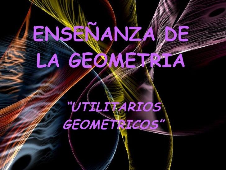 """ENSEÑANZA DE LA GEOMETRIA """" UTILITARIOS GEOMETRICOS"""""""
