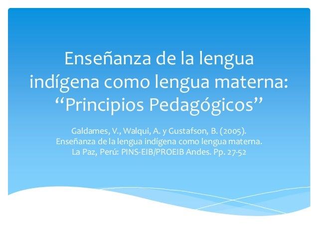 """Enseñanza de la lengua indígena como lengua materna: """"Principios Pedagógicos"""" Galdames, V., Walqui, A. y Gustafson, B. (20..."""
