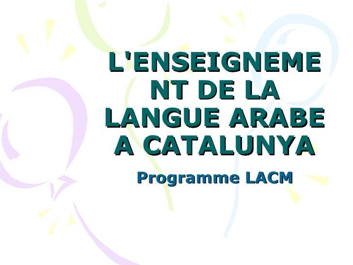 L'ENSEIGNEMENT DE LA LANGUE ARABE A CATALUNYA Programme LACM