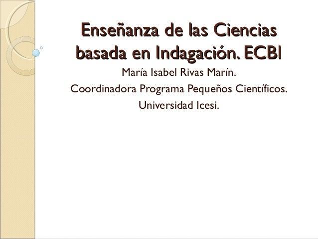 Enseñanza de las CienciasEnseñanza de las Ciencias basada en Indagación. ECBIbasada en Indagación. ECBI María Isabel Rivas...