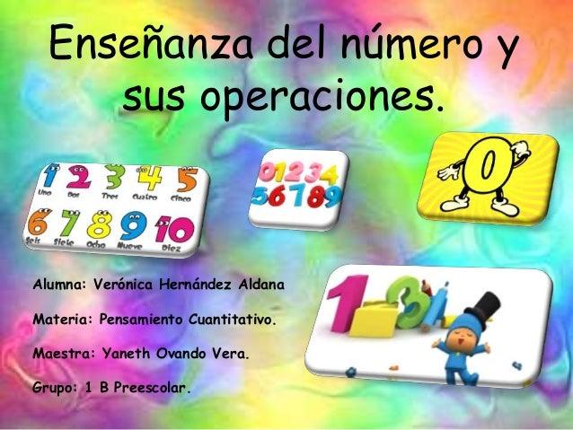 Enseñanza del número y sus operaciones. Alumna: Verónica Hernández Aldana Materia: Pensamiento Cuantitativo. Maestra: Yane...