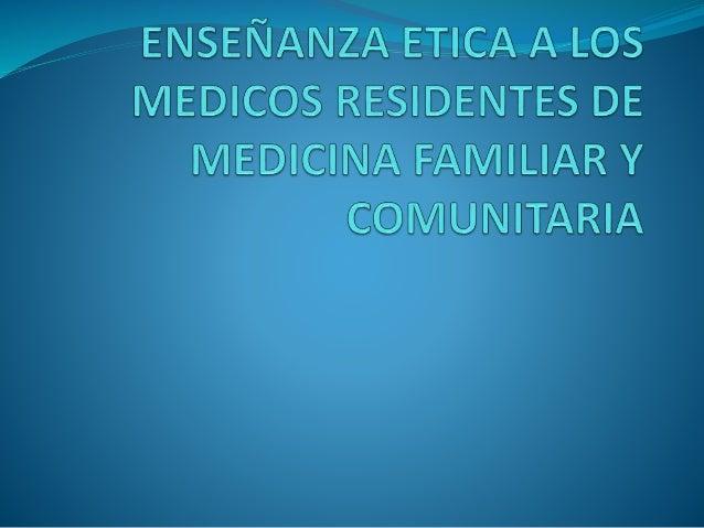 IDEAS PARA SU ABORDAJE POR PARTE DE TUTORES La necesidad de la ética en la formación de los médicos de familia es fundame...