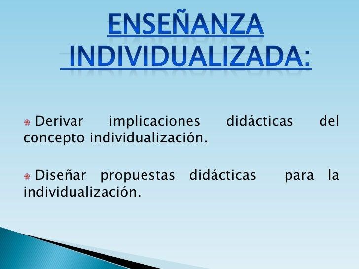Derivar   implicaciones     didácticas   del concepto individualización.    Diseñar propuestas didácticas       para la in...