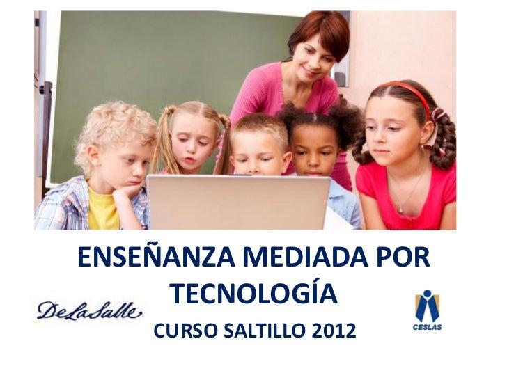 ENSEÑANZA MEDIADA POR     TECNOLOGÍA    CURSO SALTILLO 2012