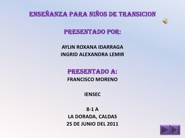 ENSEÑANZA PARA NIÑOS DE TRANSICION         PRESENTADO POR:         AYLIN ROXANA IDARRAGA        INGRID ALEXANDRA LEMIR    ...