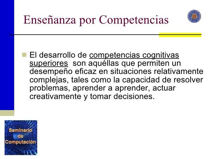 Enseñanza por Competencias <ul><li>El desarrollo de  competencias cognitivas superiores   son aquéllas que permiten un des...
