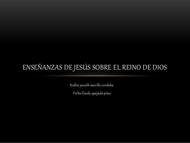 Katlin yuseth murillo córdoba Yirlin Gisela quejada pino ENSEÑANZAS DE JESÚS SOBRE EL REINO DE DIOS