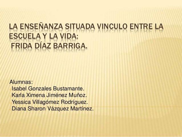 LA ENSEÑANZA SITUADA VINCULO ENTRE LA ESCUELA Y LA VIDA: FRIDA DÍAZ BARRIGA. Alumnas: oIsabel Gonzales Bustamante. oKarla ...