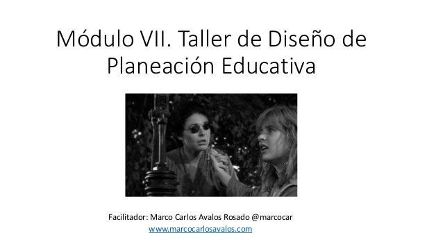 Módulo VII. Taller de Diseño de Planeación Educativa Facilitador: Marco Carlos Avalos Rosado @marcocar www.marcocarlosaval...