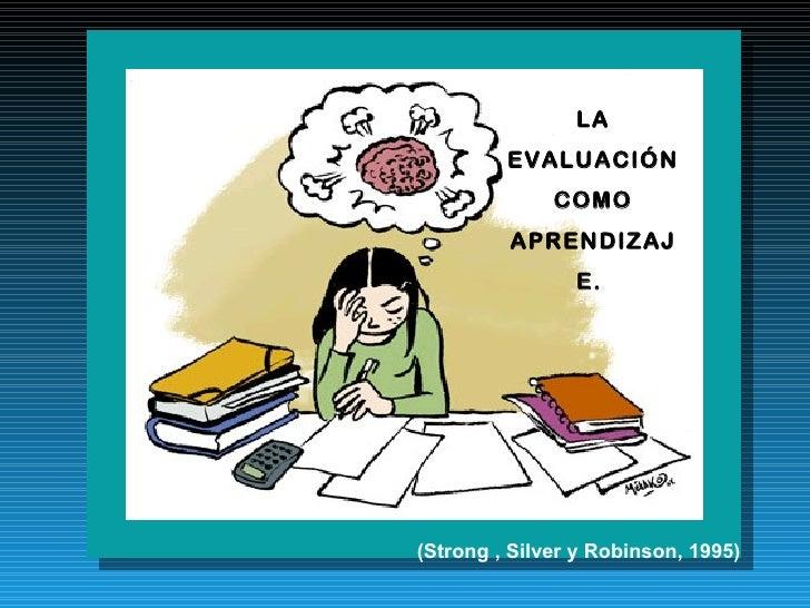 LA EVALUACIÓN COMO APRENDIZAJE.  (Strong , Silver y Robinson, 1995)