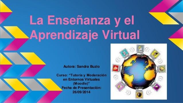 """La Enseñanza y el Aprendizaje Virtual Autora: Sandra Buzio Curso: """"Tutoría y Moderación en Entornos Virtuales (Moodle)"""" Fe..."""
